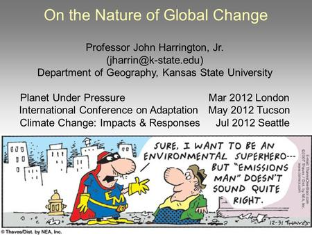 On the Nature of Global Change Professor John Harrington, Jr. Department of Geography, Kansas State University Planet Under Pressure.