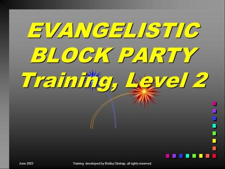 June 2003Training developed by Bobby Gilstrap, all rights reserved. EVANGELISTIC BLOCK PARTY Training, Level 2.