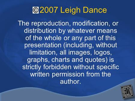 2007 Leigh Dance The reproduction, modification, or distribution by whatever means of the whole or any part of this presentation (including, without limitation,