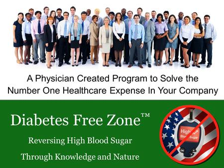 A Physician Created Program to Solve the Number One Healthcare Expense In Your Company Diabetes Free Zone Reversing High Blood Sugar Through Knowledge.