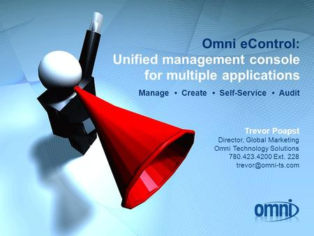 Omni eControl: Unified management console for multiple applications Manage Create Self-Service Audit Trevor Poapst Director, Global Marketing Omni Technology.