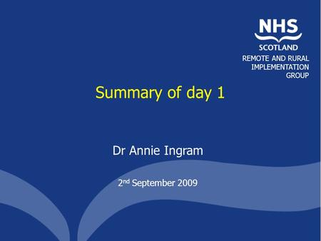 REMOTE AND RURAL IMPLEMENTATION GROUP Summary of day 1 Dr Annie Ingram 2 nd September 2009.