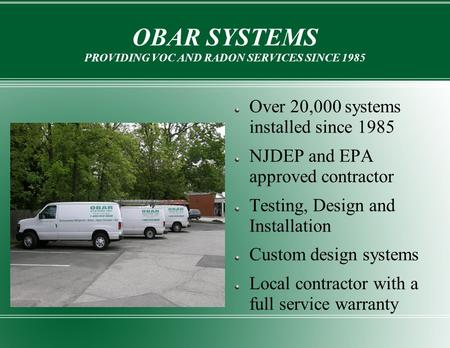 OBAR SYSTEMS PROVIDING VOC AND RADON SERVICES SINCE 1985 Over 20,000 systems installed since 1985 NJDEP and EPA approved contractor Testing, Design and.