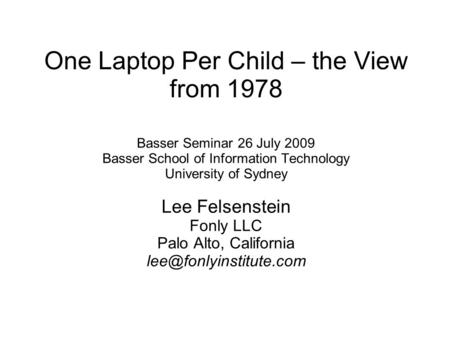 One Laptop Per Child – the View from 1978 Basser Seminar 26 July 2009 Basser School of Information Technology University of Sydney Lee Felsenstein Fonly.