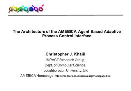 The Architecture of the AMEBICA Agent Based Adaptive Process Control Interface Christopher J. Khalil IMPACT Research Group, Dept. of Computer Science,