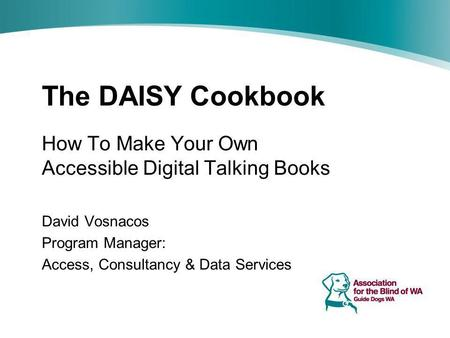 The DAISY Cookbook How To Make Your Own Accessible Digital Talking Books David Vosnacos Program Manager: Access, Consultancy & Data Services.