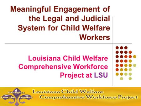 Louisiana Child Welfare Comprehensive Workforce Project at LSU Meaningful Engagement of the Legal and Judicial System for Child Welfare Workers.