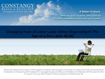 Changing Face of Labor Laws: Union Organizing In The Age of a Pro-Labor NLRB Atlanta, GA Asheville, NC Austin, TX Birmingham, AL Boston, MA Chicago, IL.