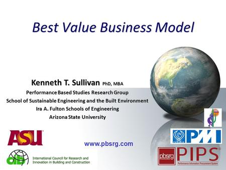 1 Best Value Business Model Kenneth T. Sullivan PhD, MBA Performance Based Studies Research Group School of Sustainable Engineering and the Built Environment.