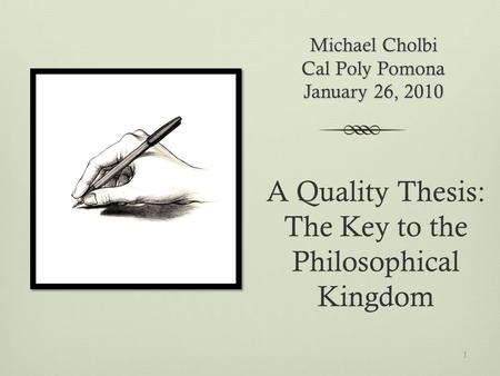 Michael Cholbi Cal Poly Pomona January 26, 2010 A Quality Thesis: The Key to the Philosophical Kingdom 1.