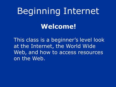 Beginning Internet This class is a beginners level look at the Internet, the World Wide Web, and how to access resources on the Web. Welcome!