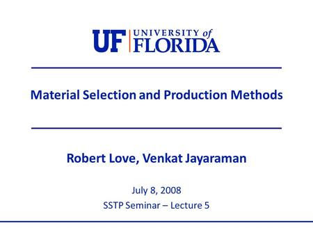 Material Selection and Production Methods Robert Love, Venkat Jayaraman July 8, 2008 SSTP Seminar – Lecture 5.