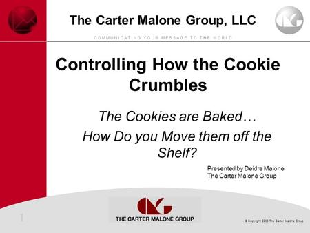 1 © Copyright 2003 The Carter Malone Group C O M M U N I C A T I N G Y O U R M E S S A G E T O T H E W O R L D The Carter Malone Group, LLC Controlling.