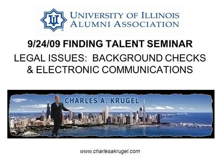 9/24/09 FINDING TALENT SEMINAR LEGAL ISSUES: BACKGROUND CHECKS & ELECTRONIC COMMUNICATIONS www.charlesakrugel.com.
