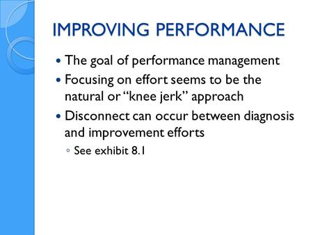 IMPROVING PERFORMANCE The goal of performance management Focusing on effort seems to be the natural or knee jerk approach Disconnect can occur between.
