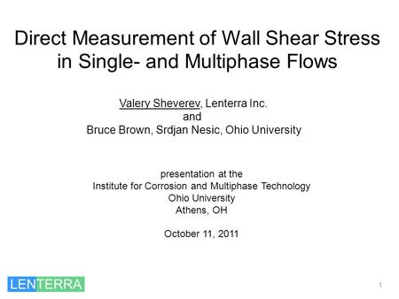 Direct Measurement of Wall Shear Stress in Single- and Multiphase Flows 1 Valery Sheverev, Lenterra Inc. and Bruce Brown, Srdjan Nesic, Ohio University.