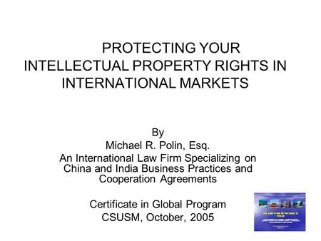 PROTECTING YOUR INTELLECTUAL PROPERTY RIGHTS IN INTERNATIONAL MARKETS By Michael R. Polin, Esq. An International Law Firm Specializing on China and India.