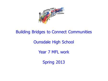 Building Bridges to Connect Communities Ounsdale High School Year 7 MFL work Spring 2013.