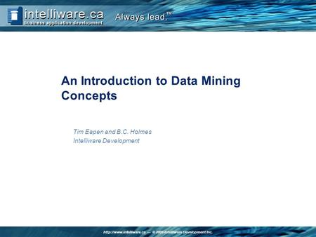 © 2006 Intelliware Development Inc. An Introduction to Data Mining Concepts Tim Eapen and B.C. Holmes Intelliware Development.