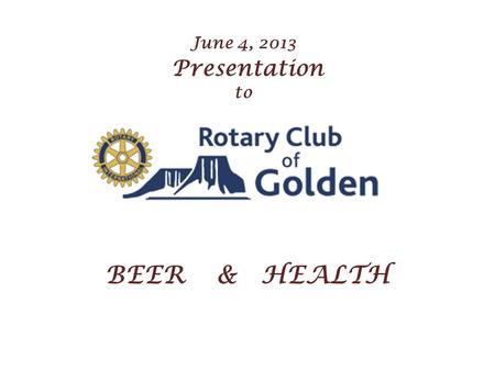 June 4, 2013 Presentation to BEER & HEALTH. B E E R & H E A L T H By Finn B. Knudsen Knudsen Beverage Consulting Co. Evergreen, Colorado, U.S.A.
