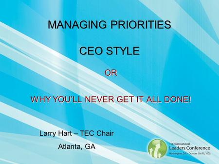 OR WHY YOULL NEVER GET IT ALL DONE! Larry Hart – TEC Chair Atlanta, GA.