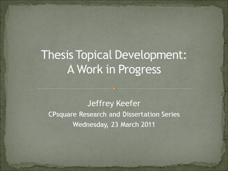 Jeffrey Keefer CPsquare Research and Dissertation Series Wednesday, 23 March 2011.