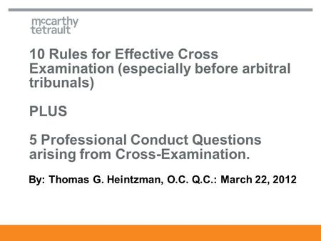 10 Rules for Effective Cross Examination (especially before arbitral tribunals) PLUS 5 Professional Conduct Questions arising from Cross-Examination. By: