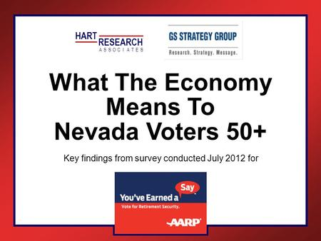What The Economy Means To Nevada Voters 50+ Key findings from survey conducted July 2012 for HART RESEARCH ASSOTESCIA.