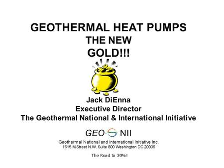 GEOTHERMAL HEAT PUMPS THE NEW GOLD!!! Jack DiEnna Executive Director The Geothermal National & International Initiative.