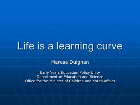 Life is a learning curve Maresa Duignan Early Years Education Policy Unity Department of Education and Science Office for the Minister of Children and.