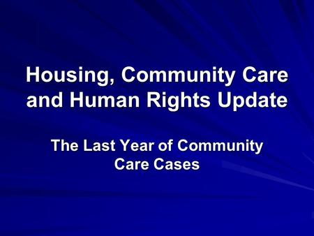 Housing, Community Care and Human Rights Update The Last Year of Community Care Cases.