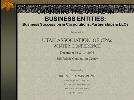 CHANGING THE GUARD IN BUSINESS ENTITIES: Business Succession in Corporations, Partnerships & LLCs Presented to UTAH ASSOCIATION OF CPAs WINTER CONFERENCE.