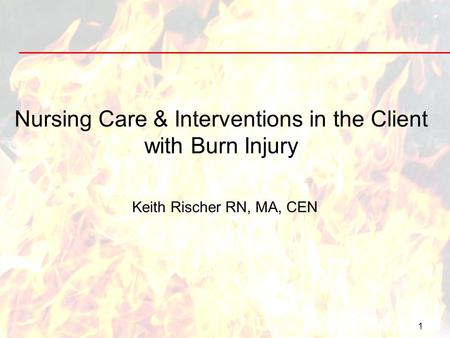 1 Nursing Care & Interventions in the Client with Burn Injury Keith Rischer RN, MA, CEN.