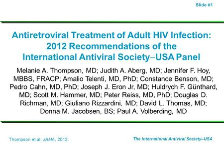 Slide #1 Antiretroviral Treatment of Adult HIV Infection: 2012 Recommendations of the International Antiviral Society USA Panel Melanie A. Thompson, MD;