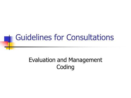 Guidelines for Consultations Evaluation and Management Coding.