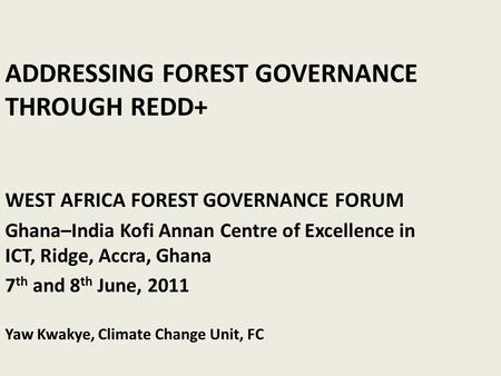 ADDRESSING FOREST GOVERNANCE THROUGH REDD+ WEST AFRICA FOREST GOVERNANCE FORUM Ghana–India Kofi Annan Centre of Excellence in ICT, Ridge, Accra, Ghana.