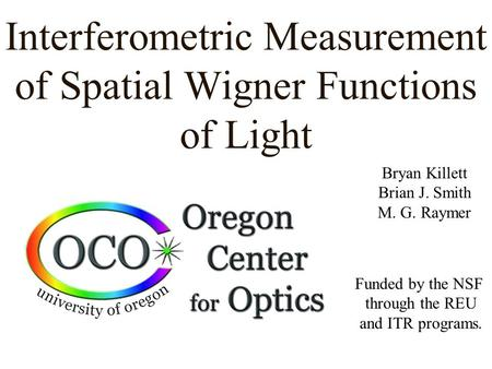 Interferometric Measurement of Spatial Wigner Functions of Light Bryan Killett Brian J. Smith M. G. Raymer Funded by the NSF through the REU and ITR programs.