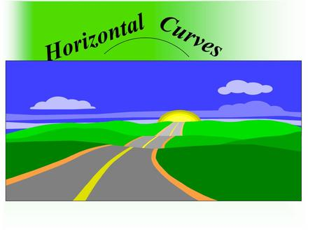 Horizontal Curves. Introduction Use of curves, horizontal and vertical. Types of horizontal curves: Circular and spiral. We will cover circular curves.