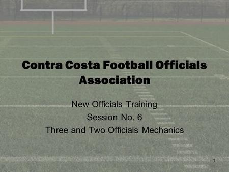 1 Contra Costa Football Officials Association New Officials Training Session No. 6 Three and Two Officials Mechanics.