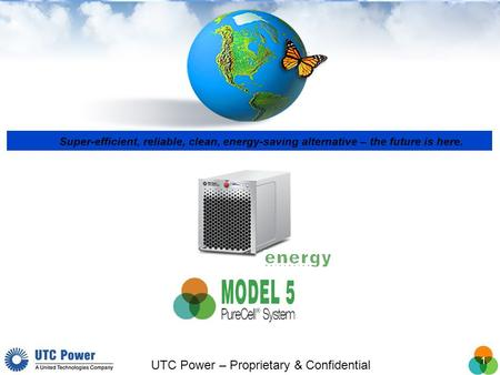 1 UTC Power – Proprietary & Confidential Super-efficient, reliable, clean, energy-saving alternative – the future is here.