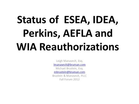 Status of ESEA, IDEA, Perkins, AEFLA and WIA Reauthorizations Leigh Manasevit, Esq. Michael Brustein, Esq. Brustein.
