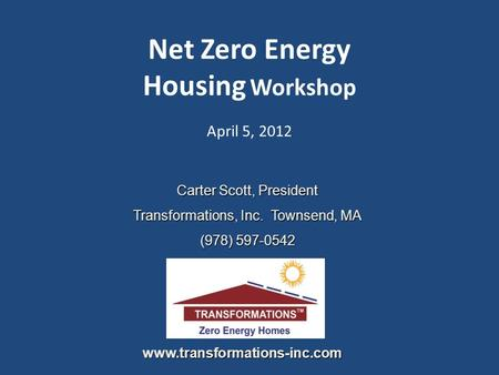 Net Zero Energy Housing Workshop April 5, 2012 Carter Scott, President Transformations, Inc. Townsend, MA (978) 597-0542 www.transformations-inc.com.