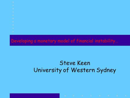 Developing a monetary model of financial instability… Steve Keen University of Western Sydney.