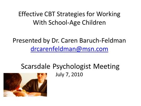 Effective CBT Strategies for Working With School-Age Children Presented by Dr. Caren Baruch-Feldman drcarenfeldman@msn.com Scarsdale Psychologist Meeting.