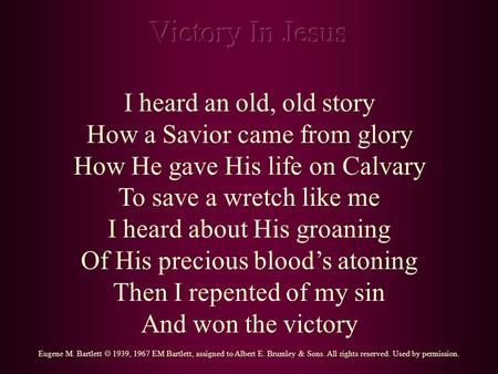 I heard an old, old story How a Savior came from glory How He gave His life on Calvary To save a wretch like me I heard about His groaning Of His precious.