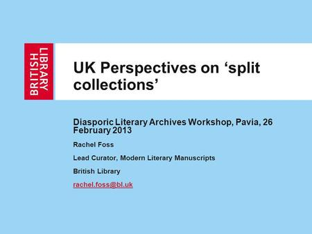 UK Perspectives on split collections Diasporic Literary Archives Workshop, Pavia, 26 February 2013 Rachel Foss Lead Curator, Modern Literary Manuscripts.