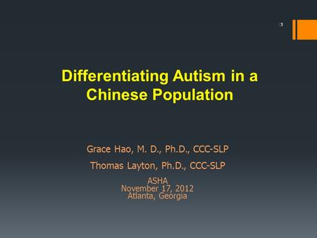 1 Differentiating Autism in a Chinese Population Grace Hao, M. D., Ph.D., CCC-SLP Thomas Layton, Ph.D., CCC-SLP ASHA November 17, 2012 Atlanta, Georgia.