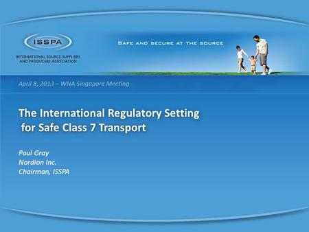 April 8, 2013 – WNA Singapore Meeting The International Regulatory Setting for Safe Class 7 Transport for Safe Class 7 Transport Paul Gray Nordion Inc.