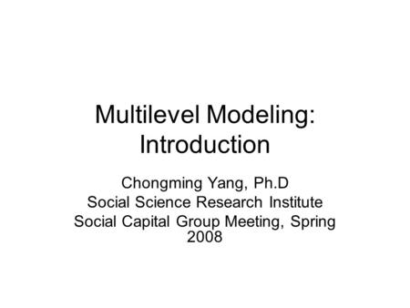 Multilevel Modeling: Introduction Chongming Yang, Ph.D Social Science Research Institute Social Capital Group Meeting, Spring 2008.