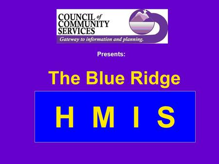 H M I S The Blue Ridge Presents: Overview What is HMIS? Benefits of HMIS Pros and Cons of HMIS HMIS is a Tool, Not the Goal.